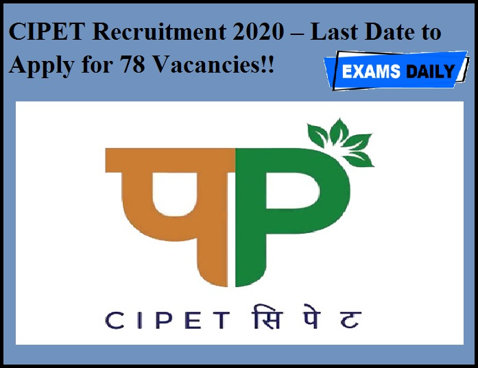 CIPET Recruitment 2020 – Last Date to Apply for 78 Vacancies!!
