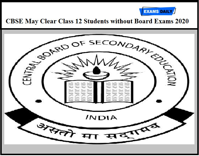 CBSE May Clear Class 12 Students without Board Exams 2020