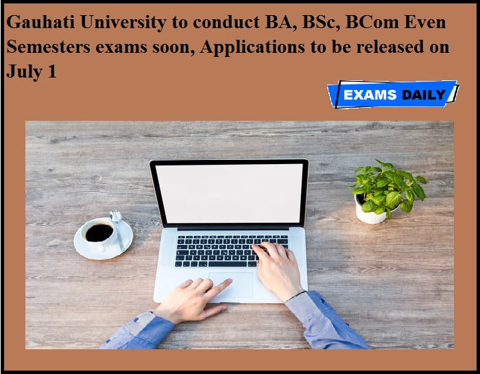 Gauhati University to conduct BA, BSc, BCom Even Semesters exams soon, Applications to be released on July 1