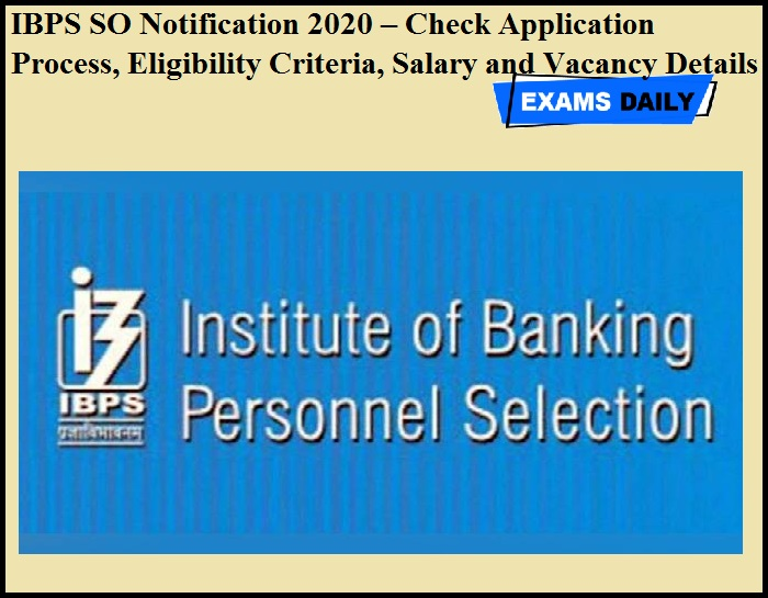IBPS SO Notification 2020 – Check Application Process, Eligibility Criteria, Salary and Vacancy Details