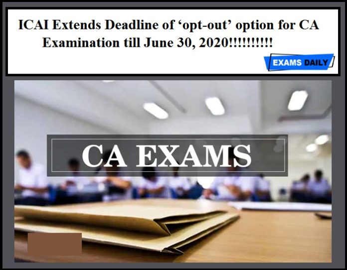 ICAI Extends Deadline of 'opt-out' option for CA examination till June 30, 2020!!!!!!!!!!