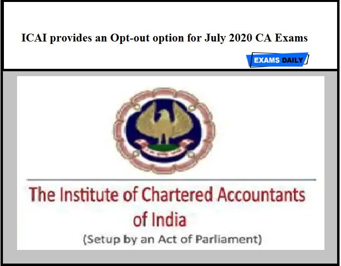 ICAI provides an Opt-out option for July 2020 CA Exams