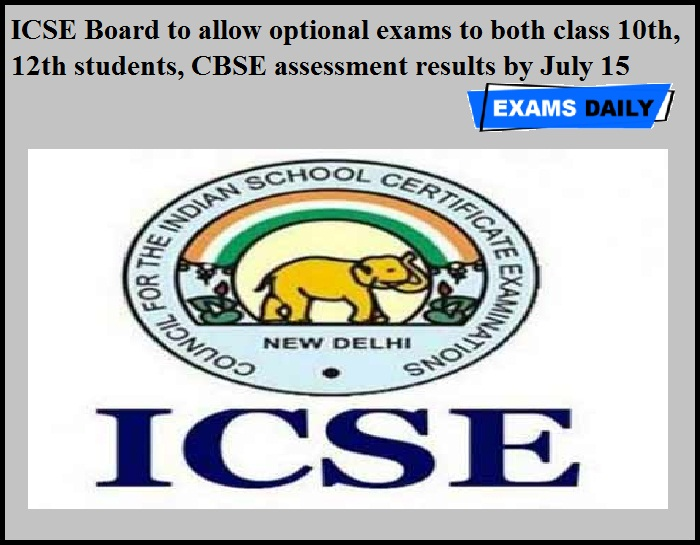 ICSE Board to allow optional exams to both class 10th, 12th students, CBSE assessment results by July 15