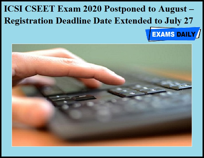 ICSI CSEET Exam 2020 Postponed to August – Registration Deadline Date Extended to July 27