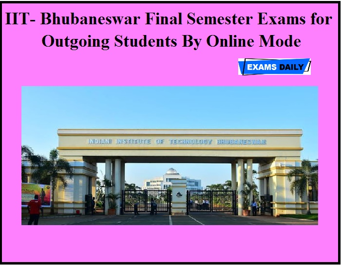 IIT- Bhubaneswar Final Semester Exams for Outgoing Students By Online Mode