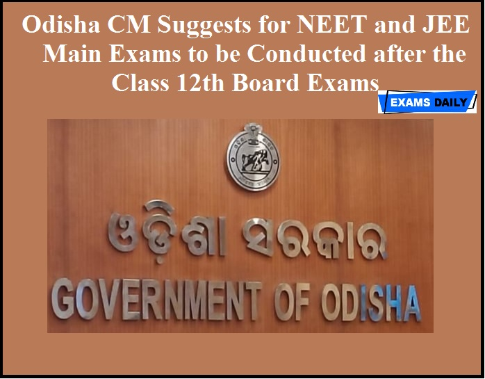 Odisha CM Suggests for NEET and JEE Main Exams to be Conducted after the Class 12th Board Exams