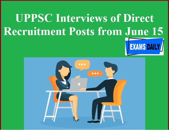 UPPSC Interviews of Direct Recruitment Posts from June 15
