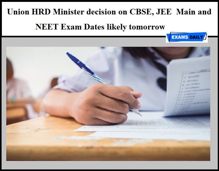 Union HRD Minister decision on CBSE, JEE Main and NEET Exam Dates likely tomorrow