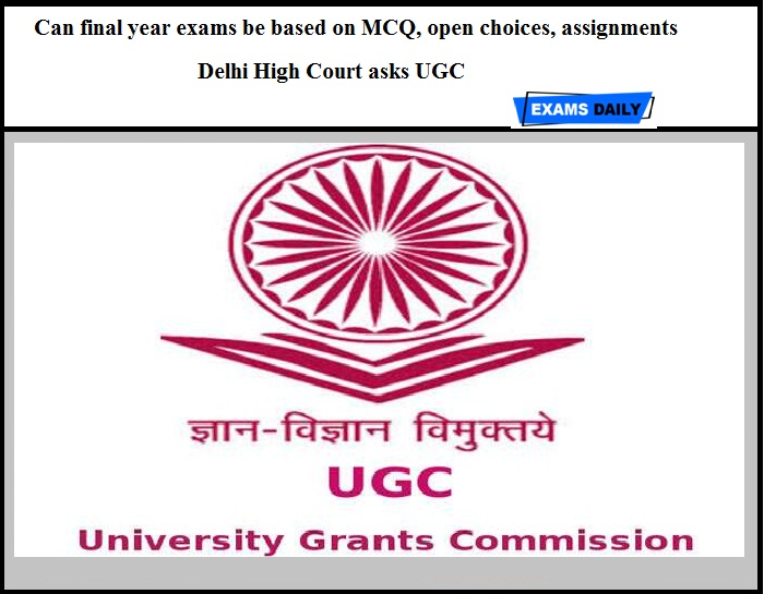 Can final year exams be based on MCQ, open choices, assignments - Delhi High Court asks UGC