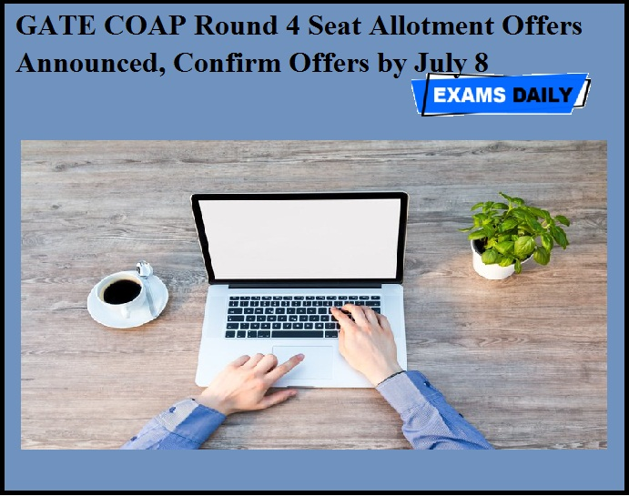 GATE COAP Round 4 Seat Allotment Offers Announced, Confirm Offers by July 8