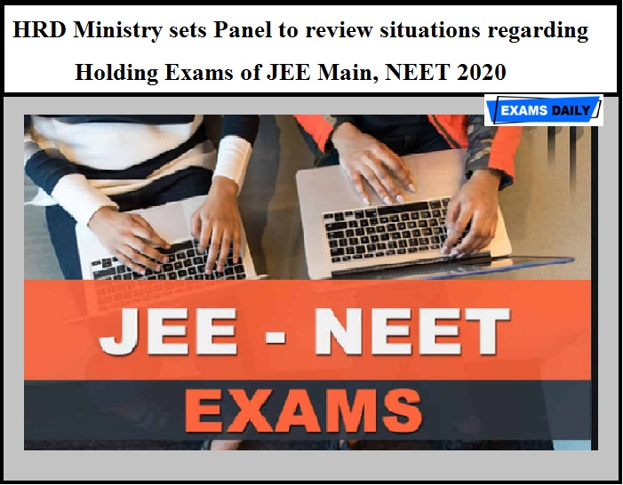 HRD Ministry sets Panel to review situations regarding Holding Exams of JEE Main, NEET 2020