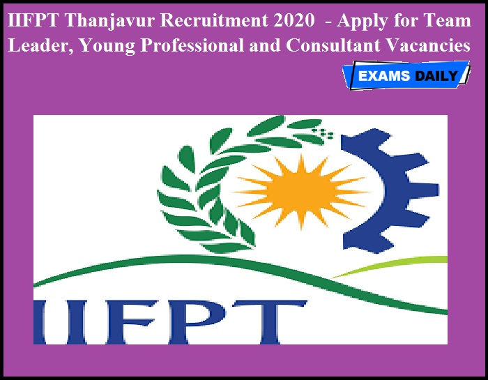 IIFPT Thanjavur Recruitment 2020 OUT - Apply for Team Leader, Young Professional and Consultant Vacancies