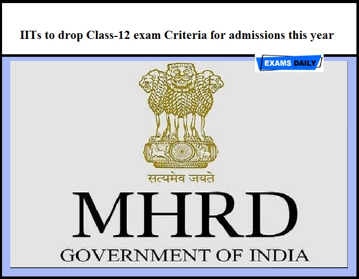 IITs to drop Class-12 exam Criteria for admissions this year – Said by HRD Minister