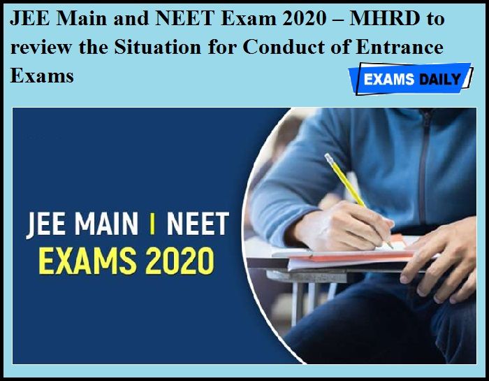 JEE Main and NEET Exam 2020 – MHRD to review the Situation for Conduct of Entrance Exams