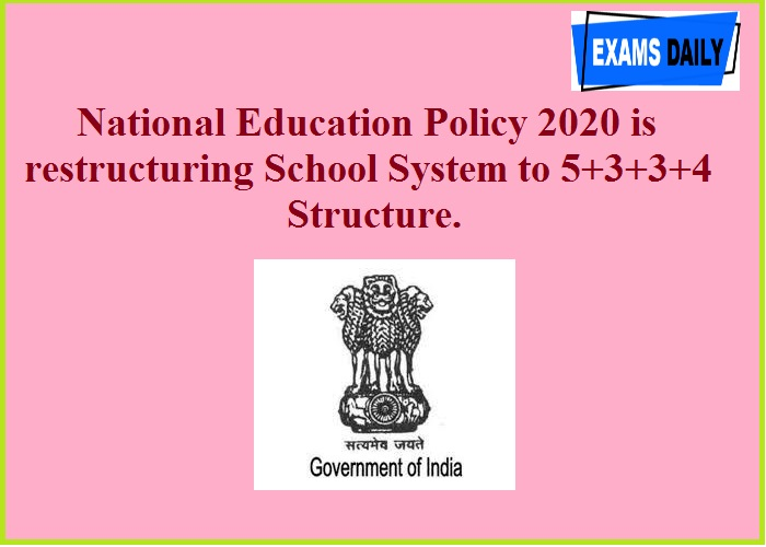 National Education Policy 2020 is restructuring School System to 5+3+3+4 Structure.