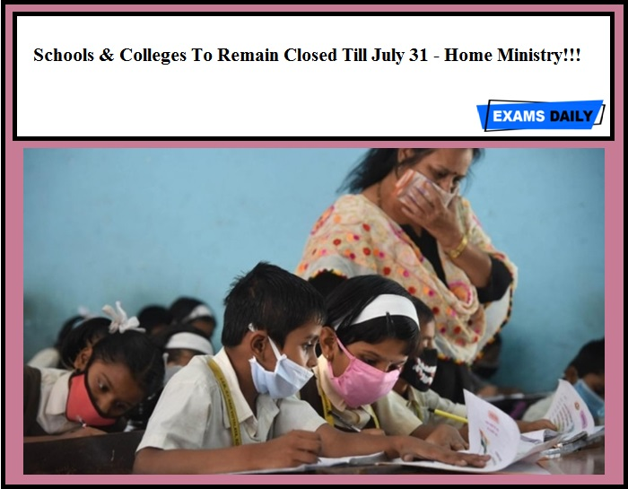 Schools & Colleges To Remain Closed Till July 31 - Home Ministry!!!