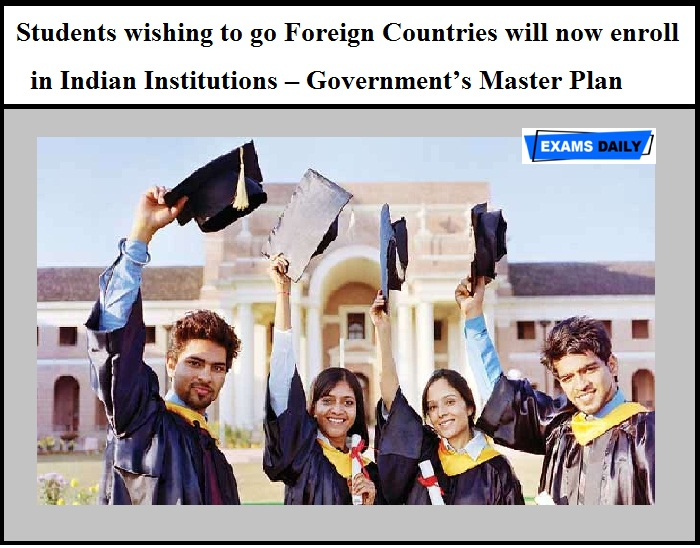 Students wishing to go Foreign Countries will now enroll in Indian Institutions – Government's Master Plan