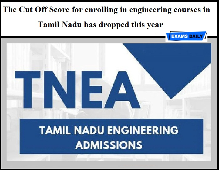 The Cut Off Score for enrolling in engineering courses in Tamil Nadu has dropped this year