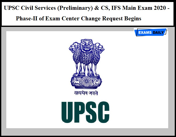 UPSC Civil Services (Preliminary) & CS, IFS Main Exam 2020 - Phase-II of Exam Center Change Request Begins