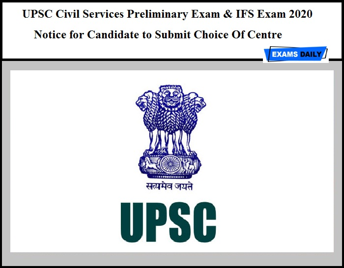 UPSC Civil Services Preliminary Exam & IFS Exam 2020 – Notice for Candidate to Submit Choice Of Centre