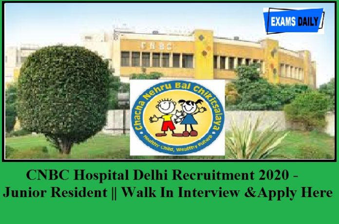 CNBC Hospital Delhi Recruitment 2020 Out – For Junior Resident Posts || Walk in Interview & Check Here Details!!!