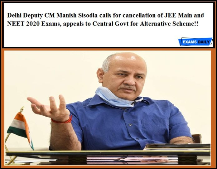 Delhi Deputy CM Manish Sisodia calls for cancellation of JEE Main and NEET 2020 Exams, appeals to Central Govt for Alternative Scheme!!