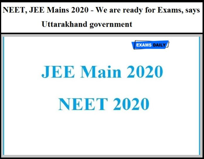 NEET, JEE Mains 2020 - We are ready for Exams, says Uttarakhand government