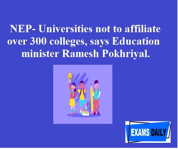 NEP- Universities not to affiliate over 300 colleges, says Education minister Ramesh Pokhriyal