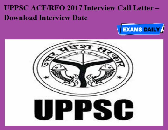 UPPSC ACF-RFO 2017 Interview Call Letter – Download Interview Date