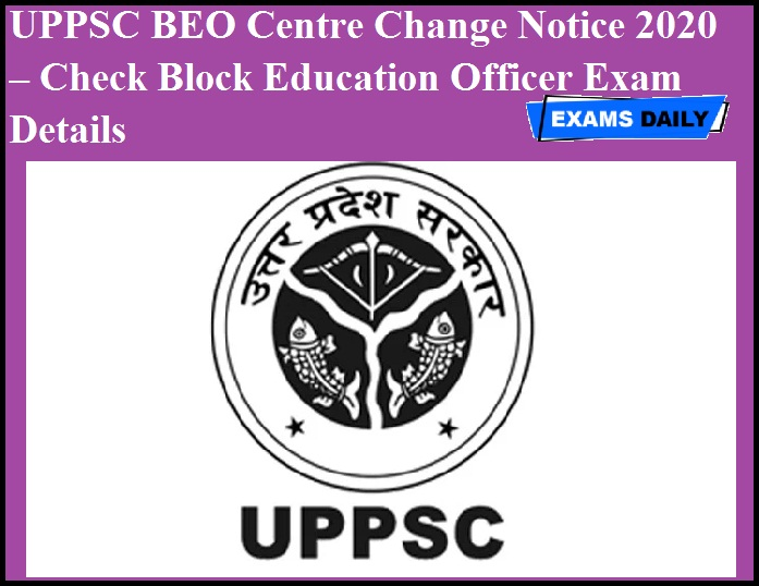 UPPSC BEO Centre Change Notice 2020 OUT – Check Block Education Officer Exam Details