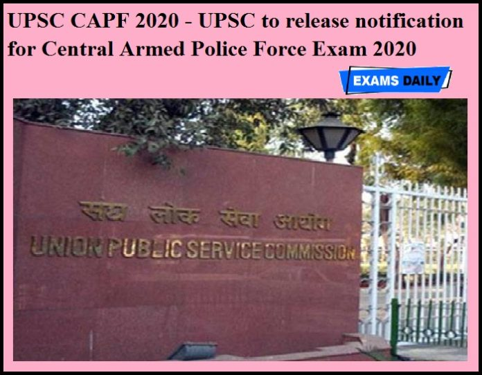 UPSC CAPF 2020 - UPSC to release notification for Central Armed Police Force Exam 2020