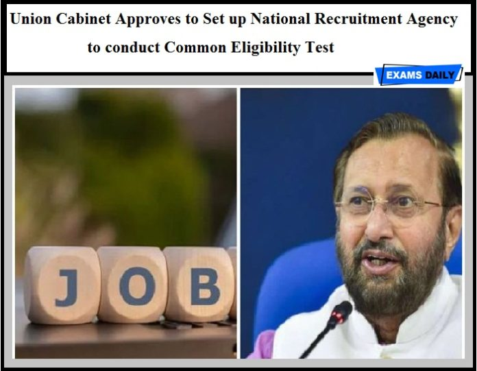 Union Cabinet Approves to Set up National Recruitment Agency to conduct Common Eligibility Test