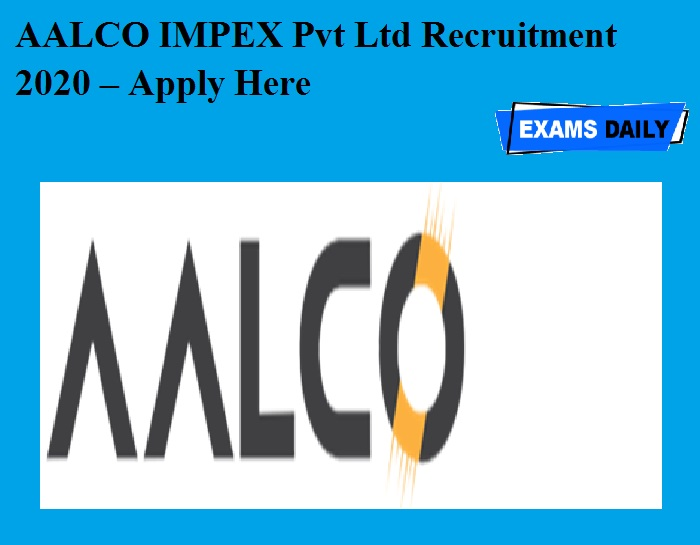 AALCO IMPEX Pvt Ltd Recruitment 2020 OUT – Apply Here