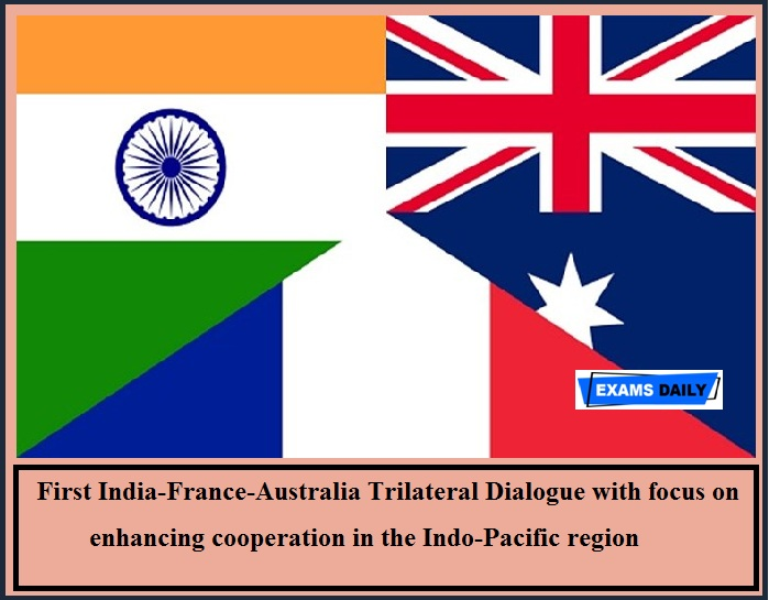 First India-France-Australia Trilateral Dialogue with focus on enhancing cooperation in the Indo-Pacific region