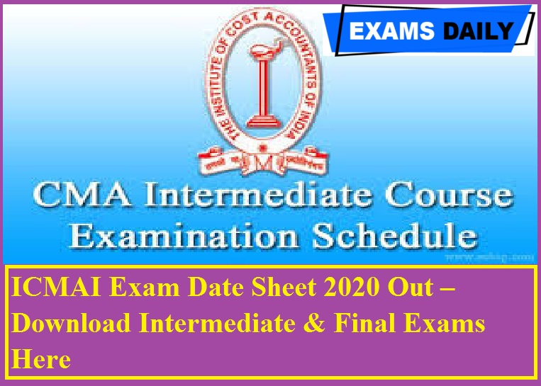 ICMAI Exam Date Sheet 2020 Out – Download Intermediate & Final Exams Here