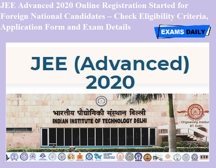 JEE Advanced 2020 Online Registration Started for Foreign National Candidates – Check Eligibility Criteria, Application Form and Exam Details