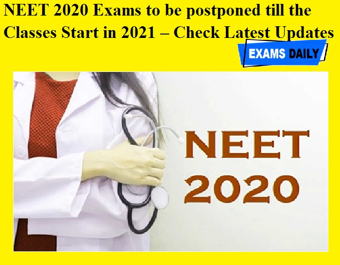 NEET 2020 Exams to be postponed till the Classes Start in 2021 – Check Latest Updates