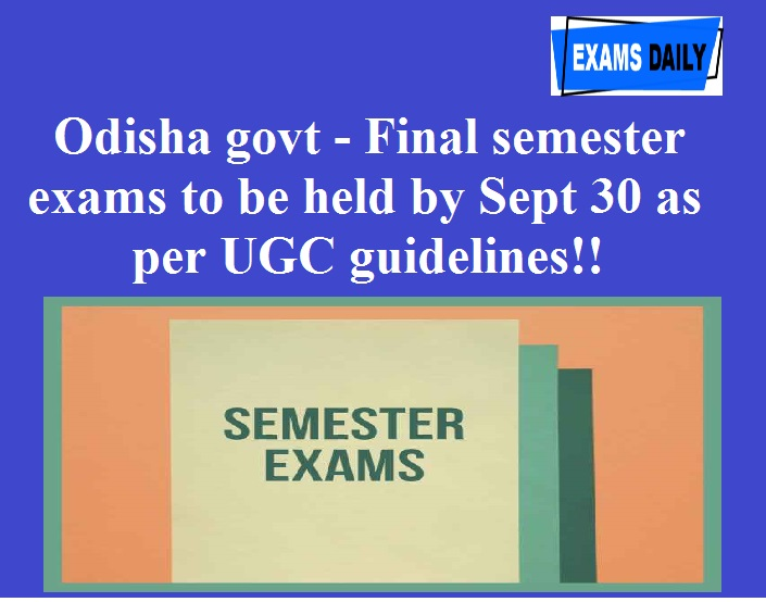 Odisha govt - Final semester exams to be held by Sept 30 as per UGC guidelines!!