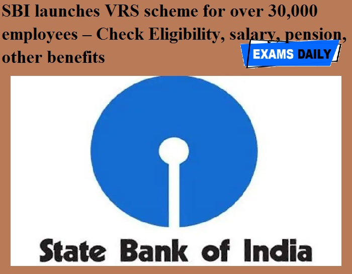 SBI launches VRS scheme for over 30,000 employees – Check Eligibility, salary, pension, other benefits