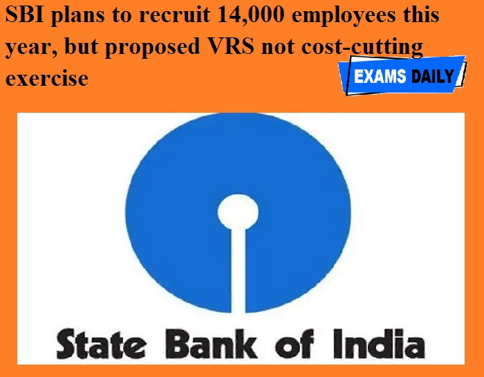 SBI decides to engage 14,000 employees this year, Proposed VRS Scheme as an Economy Measure
