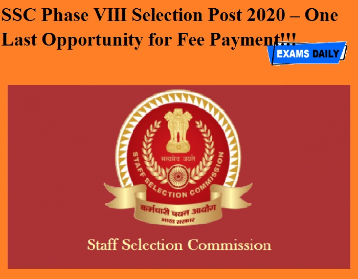 SSC Phase VIII Selection Post 2020 – One Last Opportunity for Fee Payment!!!