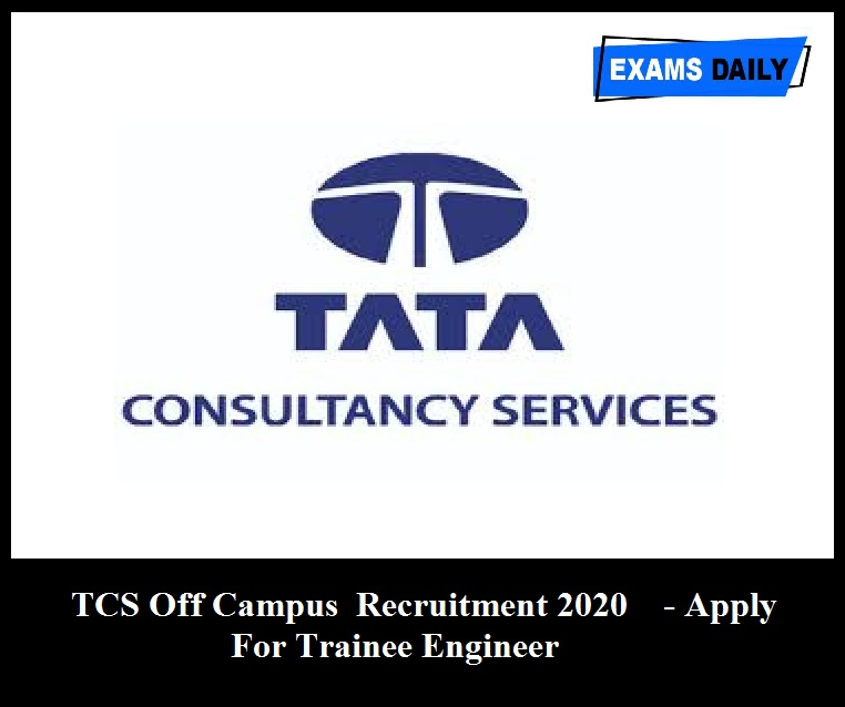 TCS Off Campus Recruitment 2020 Out – Apply For Trainee Engineer