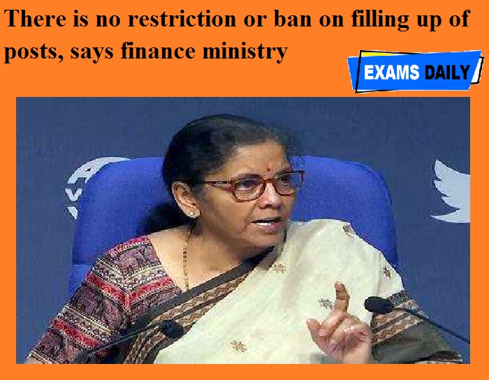 There is no restriction or ban on filling up of posts, says finance ministry