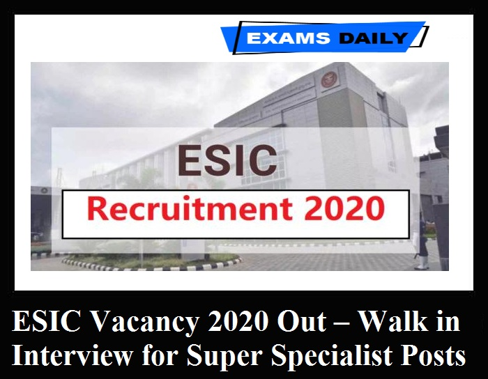 ESIC Vacancy 2020 Out – Walk in Interview for Super Specialist Posts