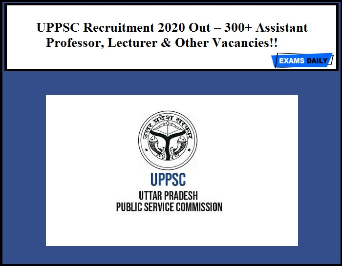 UPPSC Recruitment 2020 Out – 300+ Assistant Professor, Lecturer & Other Vacancies!!