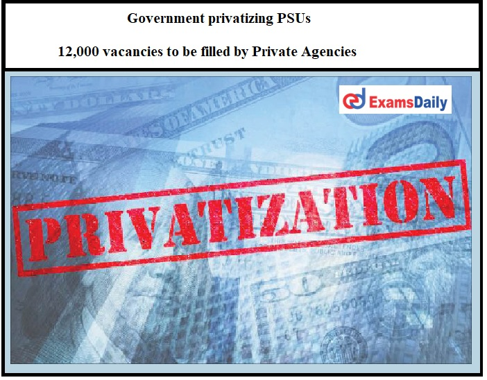 Government privatizing PSUs_ 12,000 vacancies to be filled by Private Agencies!!!