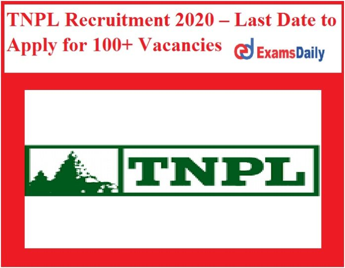 TNPL Recruitment 2020 – Last Date to Apply for 100+ Vacancies Now!!!