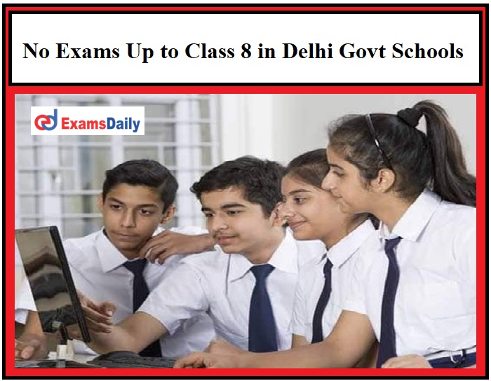 No Exams Up to Class 8 in Delhi Govt Schools, Assessment to be based on projects and assignments!!!
