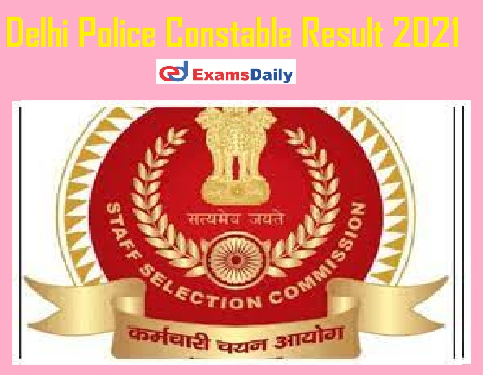 Delhi Police Constable Result 2021 Date Out – Check SSC Constable Executive Selection List!!!
