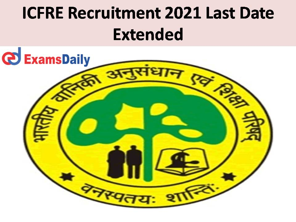 ICFRE Recruitment 2021 Last Date Extended